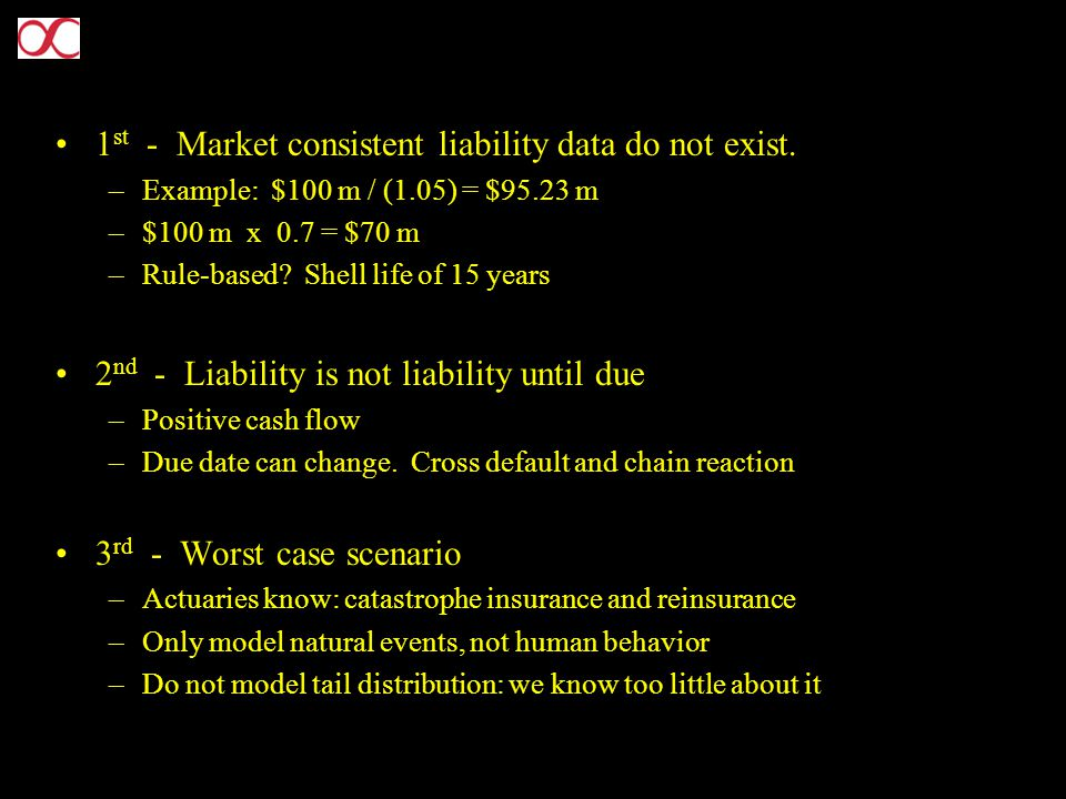 1 st - Market consistent liability data do not exist. –Example: $100 m / (1.05) = $95.23 m –$100 m x 0.7 = $70 m –Rule-based? Shell life of 15 years 2
