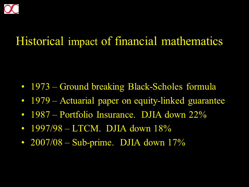 Historical impact of financial mathematics 1973 – Ground breaking Black-Scholes formula 1979 – Actuarial paper on equity-linked guarantee 1987 – Portfolio Insurance.