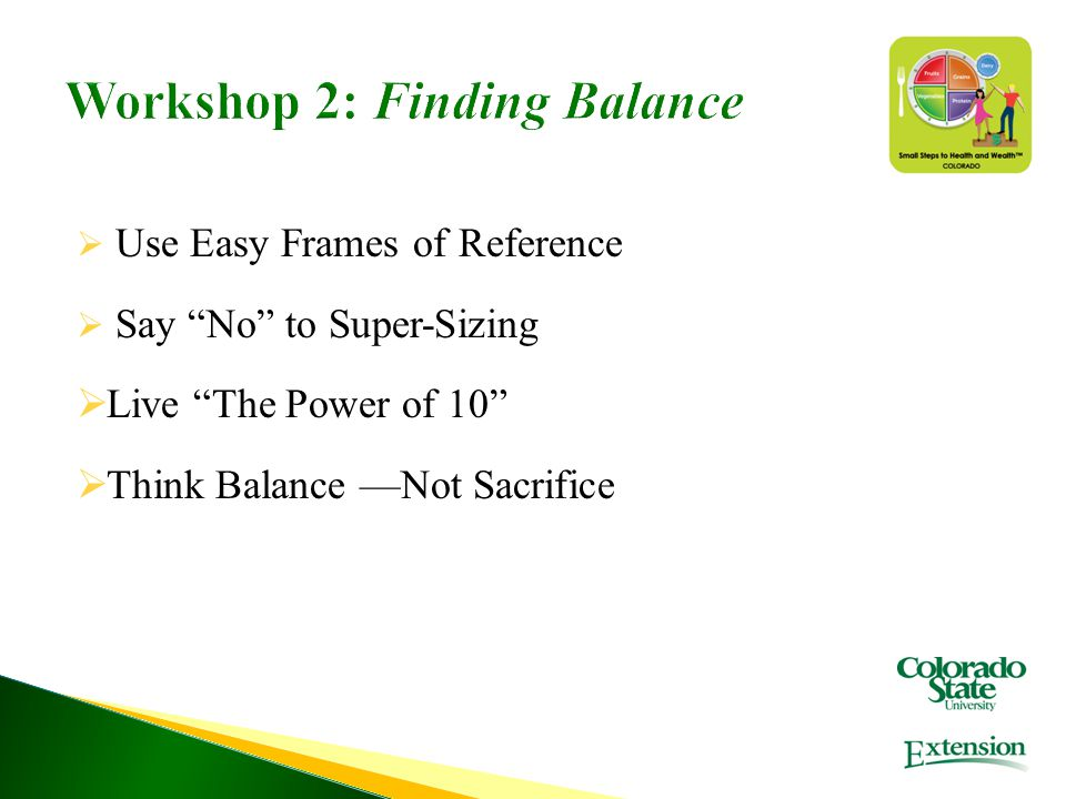 "Workshop 2: Finding Balance  Use Easy Frames of Reference  Say ""No"" to Super-Sizing  Live ""The Power of 10""  Think Balance —Not Sacrifice"
