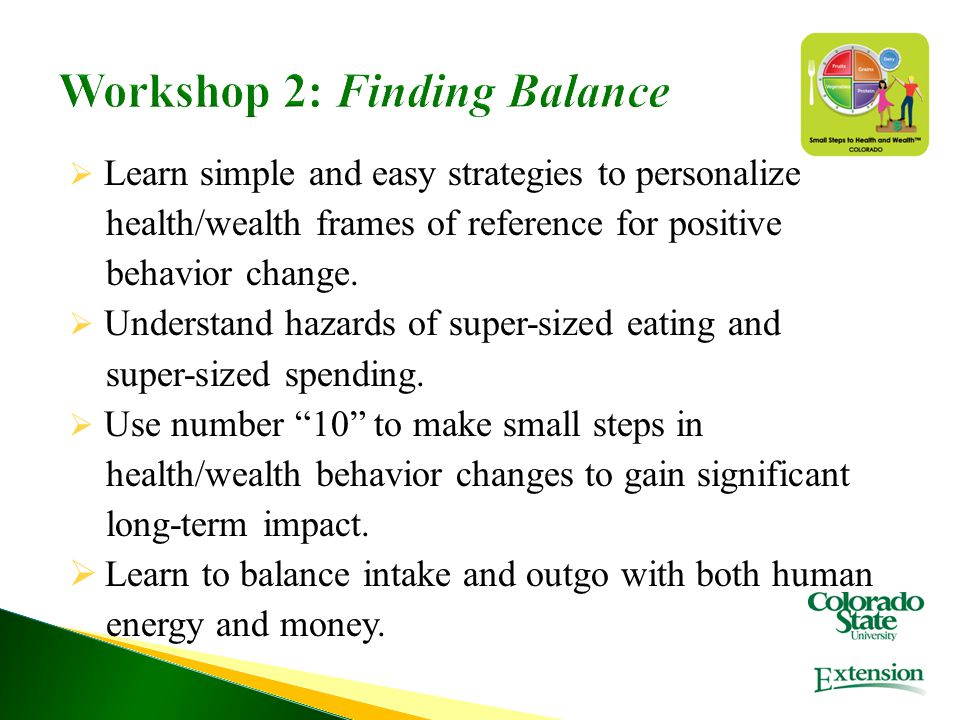 Workshop 2: Finding Balance  Learn simple and easy strategies to personalize health/wealth frames of reference for positive behavior change.  Unders