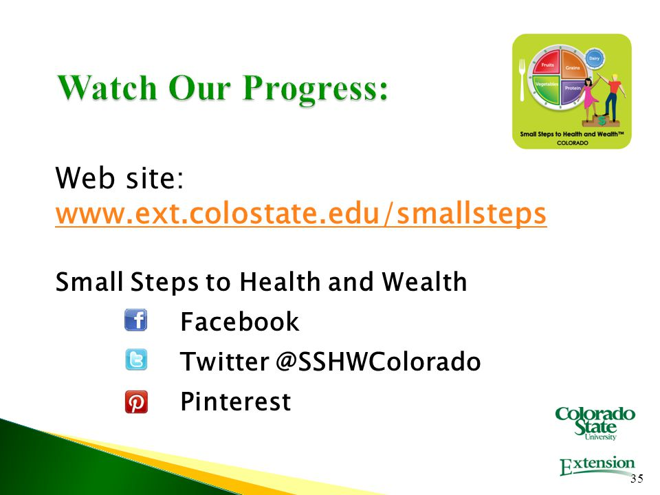 Watch Our Progress: Web site: www.ext.colostate.edu/smallsteps Small Steps to Health and Wealth Facebook Twitter @SSHWColorado Pinterest 35