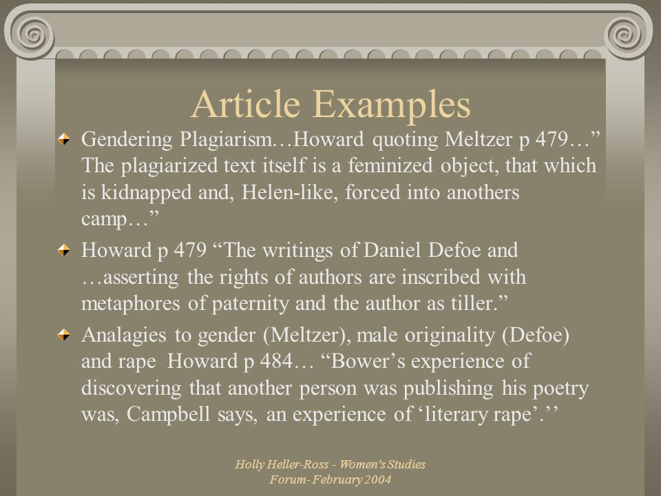 Holly Heller-Ross - Women s Studies Forum- February 2004 Article Examples Gendering Plagiarism…Howard quoting Meltzer p 479… The plagiarized text itself is a feminized object, that which is kidnapped and, Helen-like, forced into anothers camp… Howard p 479 The writings of Daniel Defoe and …asserting the rights of authors are inscribed with metaphores of paternity and the author as tiller. Analagies to gender (Meltzer), male originality (Defoe) and rape Howard p 484… Bower's experience of discovering that another person was publishing his poetry was, Campbell says, an experience of 'literary rape'.''