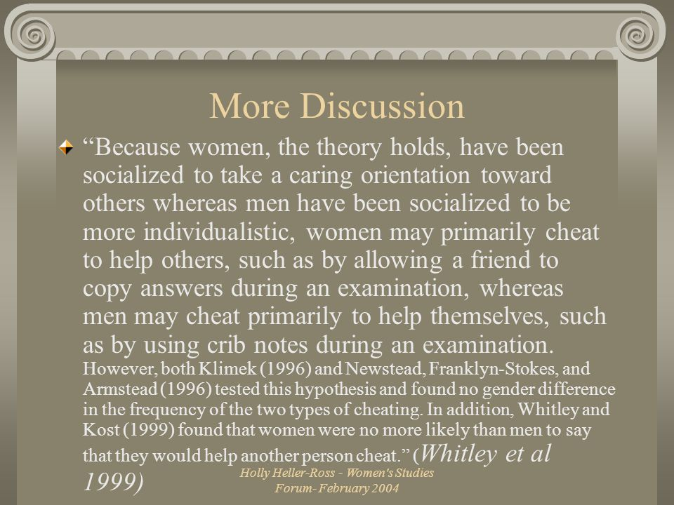 Holly Heller-Ross - Women s Studies Forum- February 2004 More Discussion Because women, the theory holds, have been socialized to take a caring orientation toward others whereas men have been socialized to be more individualistic, women may primarily cheat to help others, such as by allowing a friend to copy answers during an examination, whereas men may cheat primarily to help themselves, such as by using crib notes during an examination.