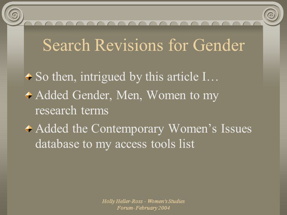 Holly Heller-Ross - Women s Studies Forum- February 2004 Search Revisions for Gender So then, intrigued by this article I… Added Gender, Men, Women to my research terms Added the Contemporary Women's Issues database to my access tools list