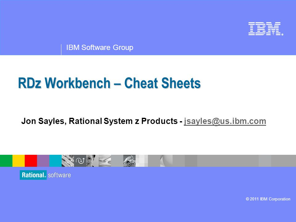 ® IBM Software Group © 2011 IBM Corporation RDz Workbench – Cheat Sheets Jon Sayles, Rational System z Products - jsayles@us.ibm.comjsayles@us.ibm.com