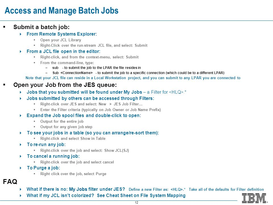 12 Access and Manage Batch Jobs  Submit a batch job:  From Remote Systems Explorer:  Open your JCL Library  Right-Click over the run-stream JCL fi