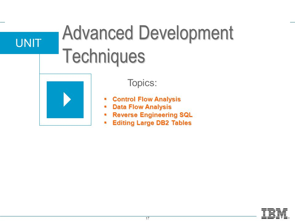 17 UNIT Topics: Advanced Development Techniques  Control Flow Analysis  Data Flow Analysis  Reverse Engineering SQL  Editing Large DB2 Tables