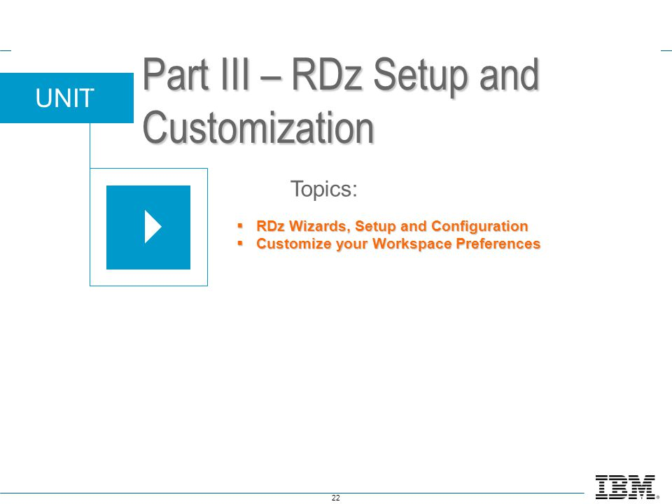 22 UNIT Topics: Part III – RDz Setup and Customization  RDz Wizards, Setup and Configuration  Customize your Workspace Preferences