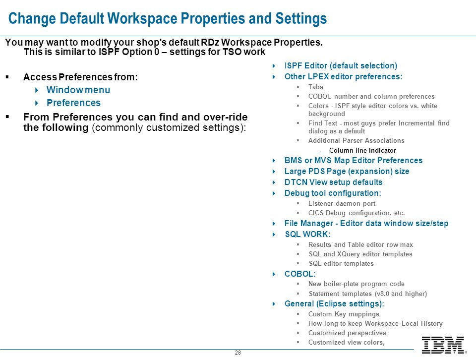 28 Change Default Workspace Properties and Settings You may want to modify your shop's default RDz Workspace Properties. This is similar to ISPF Optio