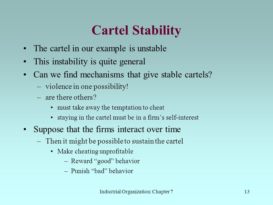 Industrial Organization: Chapter 713 Cartel Stability The cartel in our example is unstable This instability is quite general Can we find mechanisms t