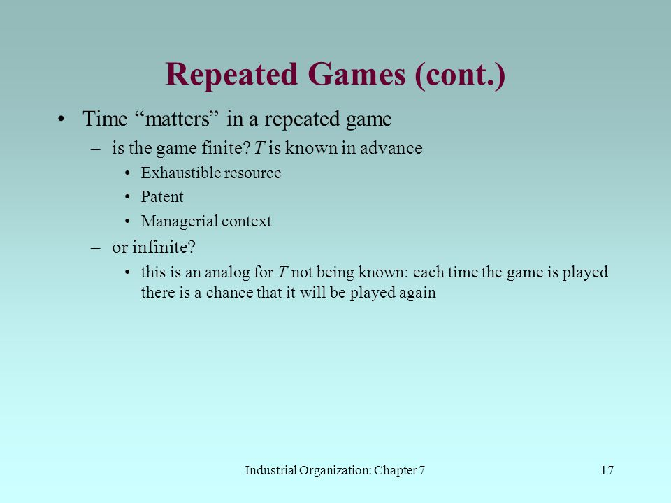 """Industrial Organization: Chapter 717 Repeated Games (cont.) Time """"matters"""" in a repeated game –is the game finite? T is known in advance Exhaustible r"""