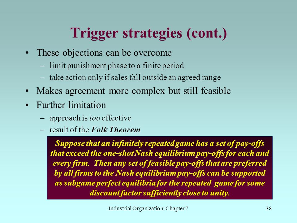 Industrial Organization: Chapter 738 Trigger strategies (cont.) These objections can be overcome –limit punishment phase to a finite period –take acti