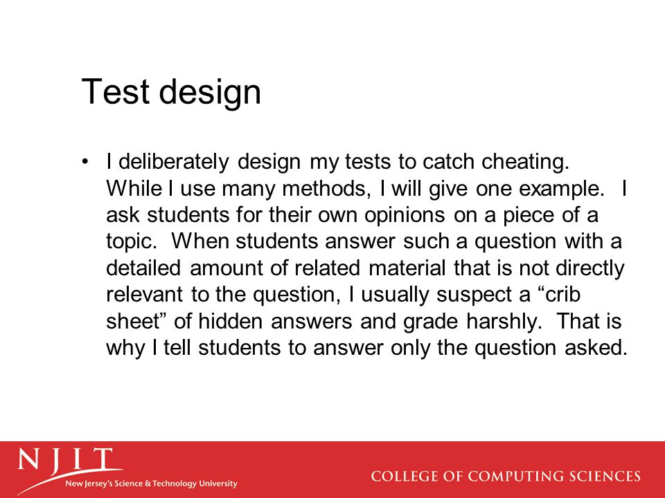 Test design I deliberately design my tests to catch cheating. While I use many methods, I will give one example. I ask students for their own opinions