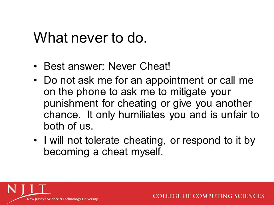 What never to do. Best answer: Never Cheat! Do not ask me for an appointment or call me on the phone to ask me to mitigate your punishment for cheatin