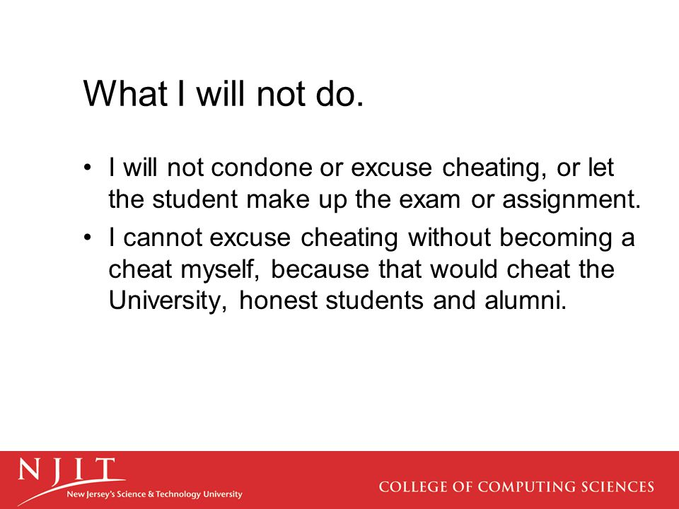 What I will not do. I will not condone or excuse cheating, or let the student make up the exam or assignment. I cannot excuse cheating without becomin