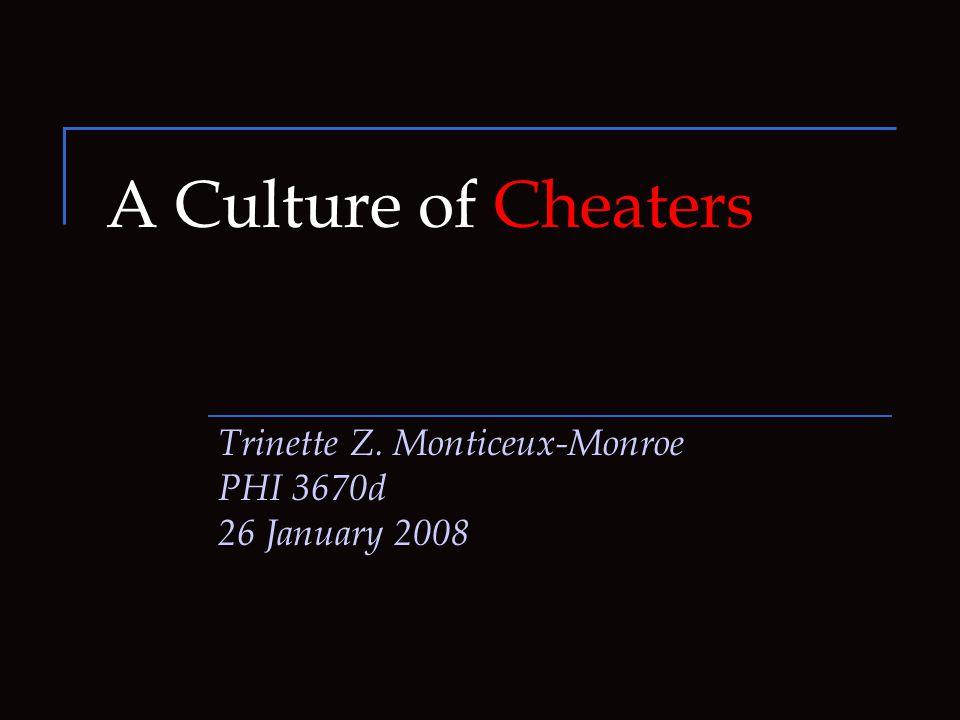 A Culture of Cheaters Trinette Z. Monticeux-Monroe PHI 3670d 26 January 2008