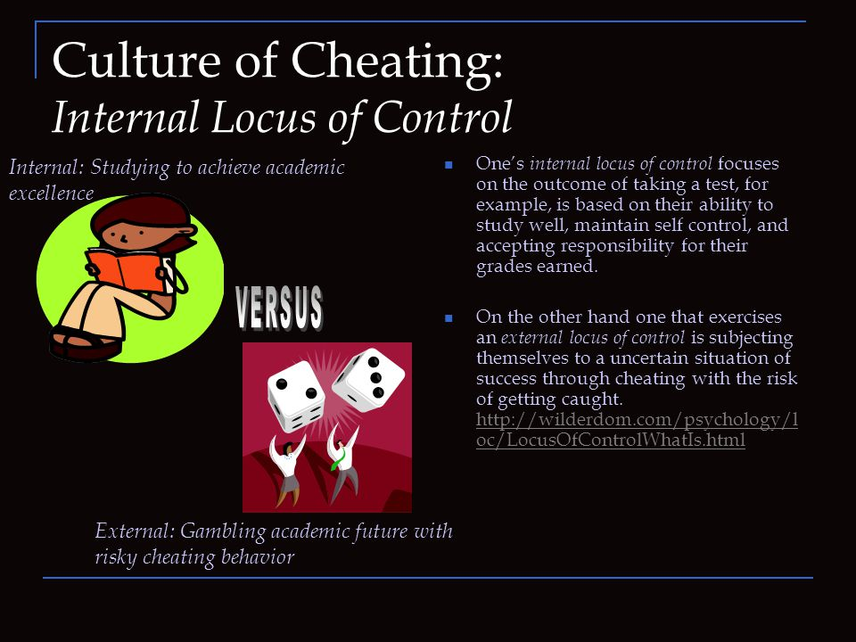 Culture of Cheating: Internal Locus of Control One's internal locus of control focuses on the outcome of taking a test, for example, is based on their ability to study well, maintain self control, and accepting responsibility for their grades earned.