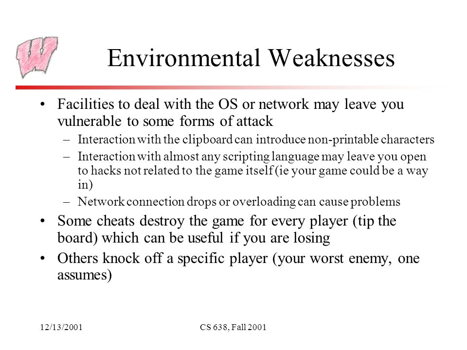 12/13/2001CS 638, Fall 2001 Environmental Weaknesses Facilities to deal with the OS or network may leave you vulnerable to some forms of attack –Interaction with the clipboard can introduce non-printable characters –Interaction with almost any scripting language may leave you open to hacks not related to the game itself (ie your game could be a way in) –Network connection drops or overloading can cause problems Some cheats destroy the game for every player (tip the board) which can be useful if you are losing Others knock off a specific player (your worst enemy, one assumes)
