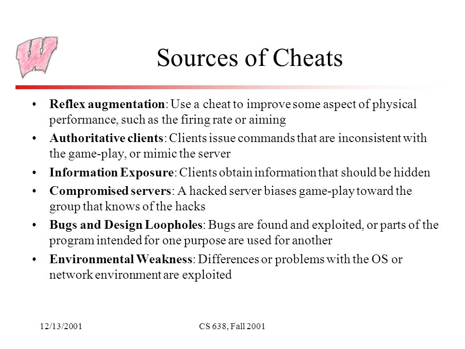 12/13/2001CS 638, Fall 2001 Sources of Cheats Reflex augmentation: Use a cheat to improve some aspect of physical performance, such as the firing rate or aiming Authoritative clients: Clients issue commands that are inconsistent with the game-play, or mimic the server Information Exposure: Clients obtain information that should be hidden Compromised servers: A hacked server biases game-play toward the group that knows of the hacks Bugs and Design Loopholes: Bugs are found and exploited, or parts of the program intended for one purpose are used for another Environmental Weakness: Differences or problems with the OS or network environment are exploited