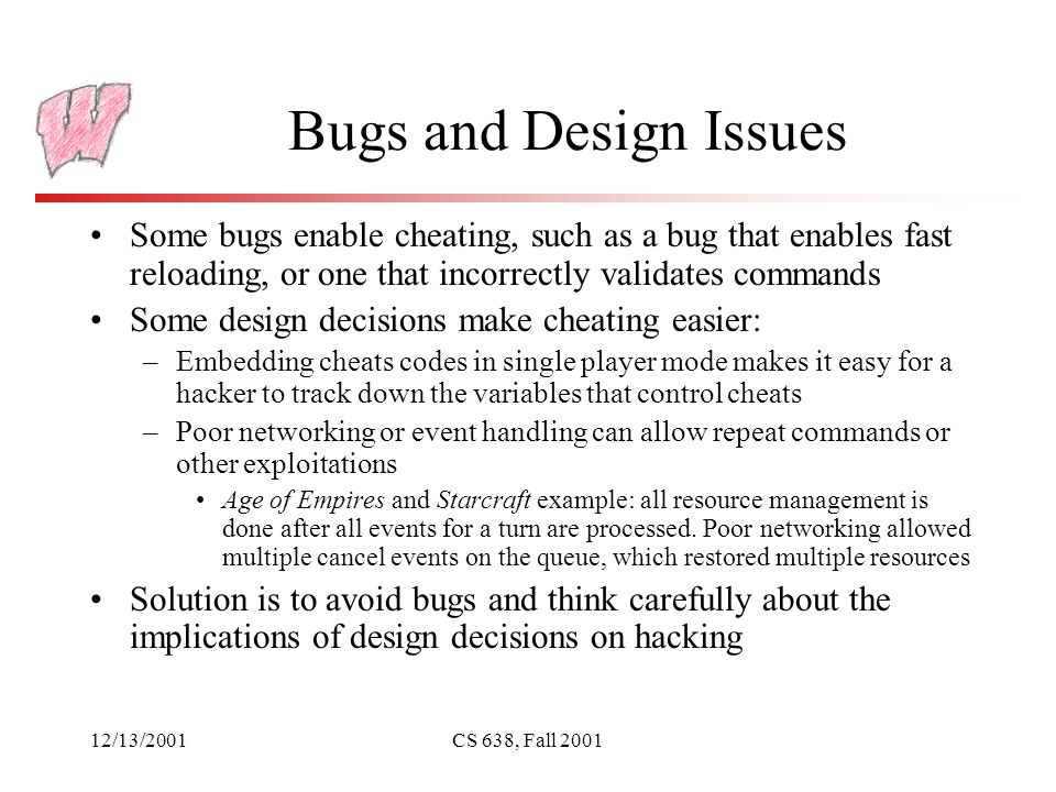 12/13/2001CS 638, Fall 2001 Bugs and Design Issues Some bugs enable cheating, such as a bug that enables fast reloading, or one that incorrectly validates commands Some design decisions make cheating easier: –Embedding cheats codes in single player mode makes it easy for a hacker to track down the variables that control cheats –Poor networking or event handling can allow repeat commands or other exploitations Age of Empires and Starcraft example: all resource management is done after all events for a turn are processed.