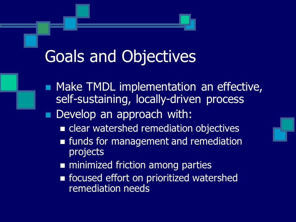 Goals and Objectives Make TMDL implementation an effective, self-sustaining, locally-driven process Develop an approach with: clear watershed remediation objectives funds for management and remediation projects minimized friction among parties focused effort on prioritized watershed remediation needs