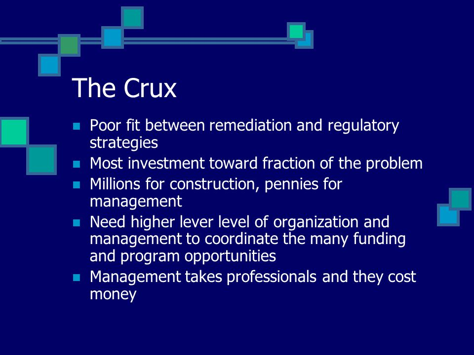 The Crux Poor fit between remediation and regulatory strategies Most investment toward fraction of the problem Millions for construction, pennies for management Need higher lever level of organization and management to coordinate the many funding and program opportunities Management takes professionals and they cost money