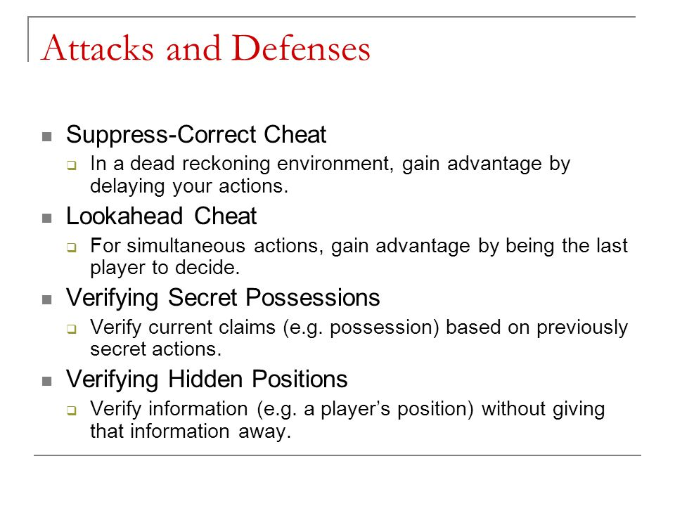 Attacks and Defenses Suppress-Correct Cheat  In a dead reckoning environment, gain advantage by delaying your actions.
