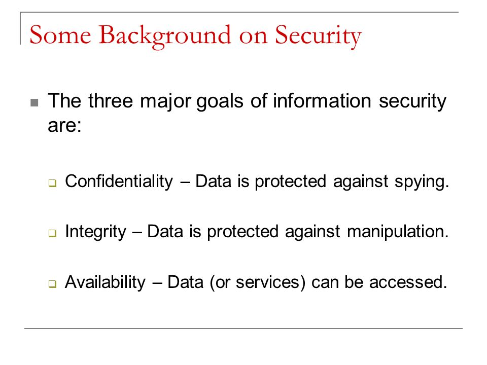 Some Background on Security The three major goals of information security are:  Confidentiality – Data is protected against spying.