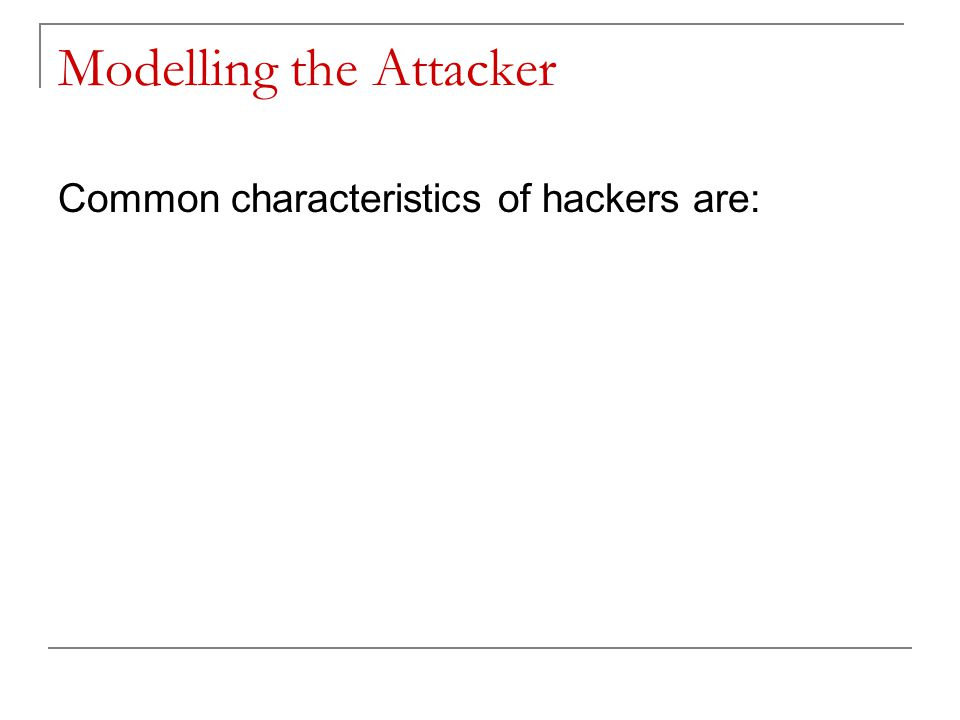 Modelling the Attacker Common characteristics of hackers are: