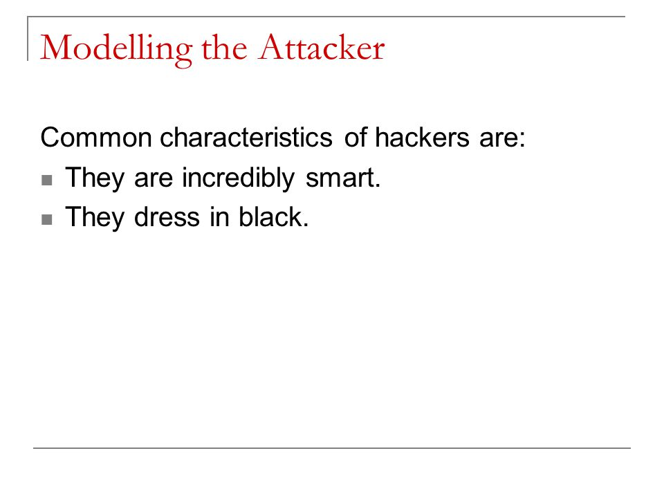 Modelling the Attacker Common characteristics of hackers are: They are incredibly smart.