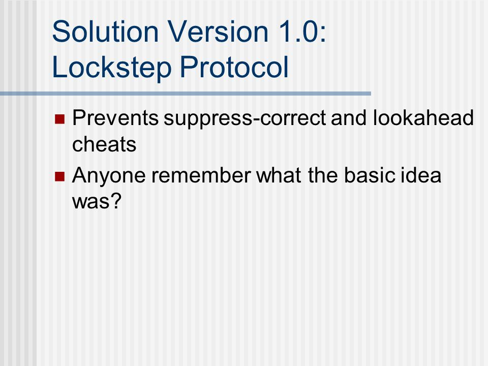 Solution Version 1.0: Lockstep Protocol Prevents suppress-correct and lookahead cheats Anyone remember what the basic idea was?
