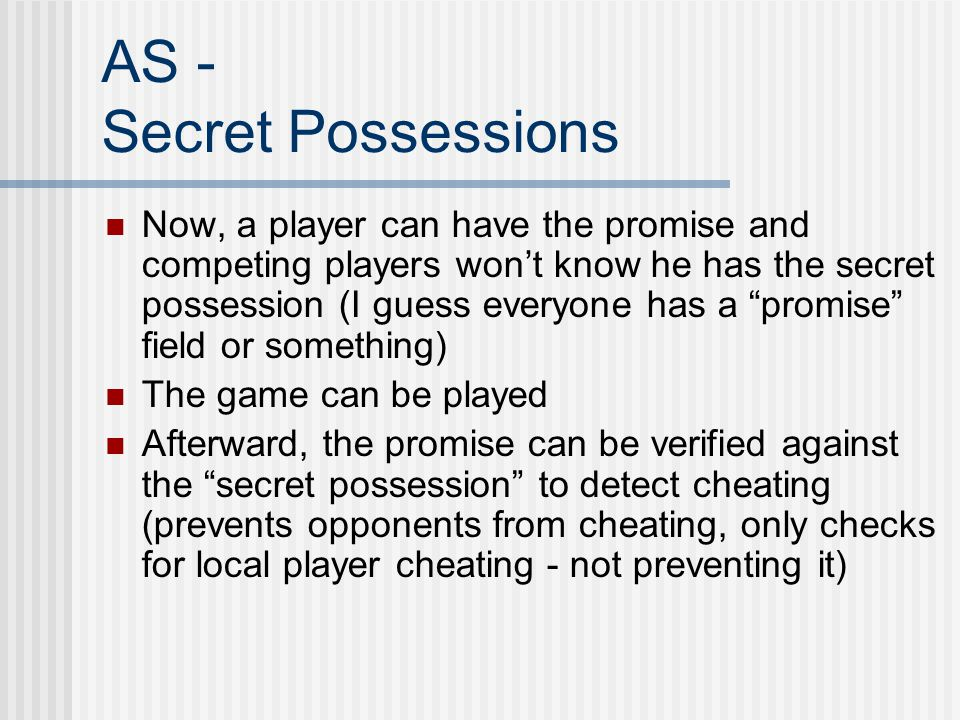 AS - Secret Possessions Now, a player can have the promise and competing players won't know he has the secret possession (I guess everyone has a promise field or something) The game can be played Afterward, the promise can be verified against the secret possession to detect cheating (prevents opponents from cheating, only checks for local player cheating - not preventing it)