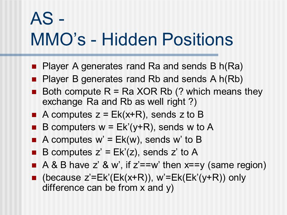 AS - MMO's - Hidden Positions Player A generates rand Ra and sends B h(Ra) Player B generates rand Rb and sends A h(Rb) Both compute R = Ra XOR Rb (.