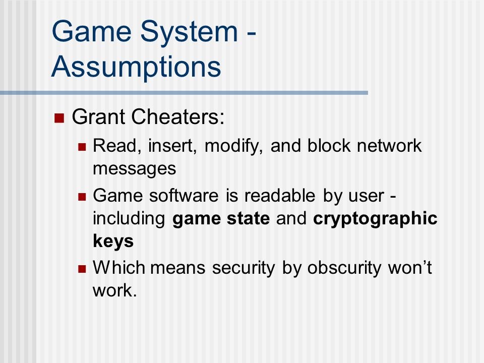 Game System - Assumptions Grant Cheaters: Read, insert, modify, and block network messages Game software is readable by user - including game state and cryptographic keys Which means security by obscurity won't work.