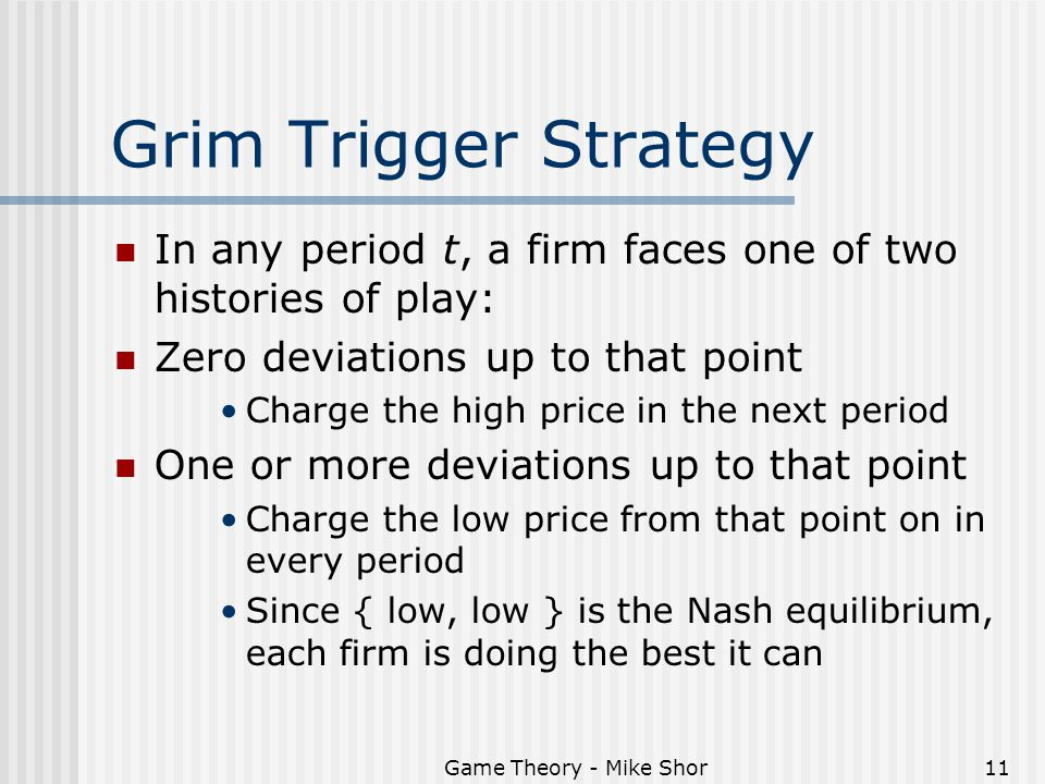 Game Theory - Mike Shor11 Grim Trigger Strategy In any period t, a firm faces one of two histories of play: Zero deviations up to that point Charge the high price in the next period One or more deviations up to that point Charge the low price from that point on in every period Since { low, low } is the Nash equilibrium, each firm is doing the best it can
