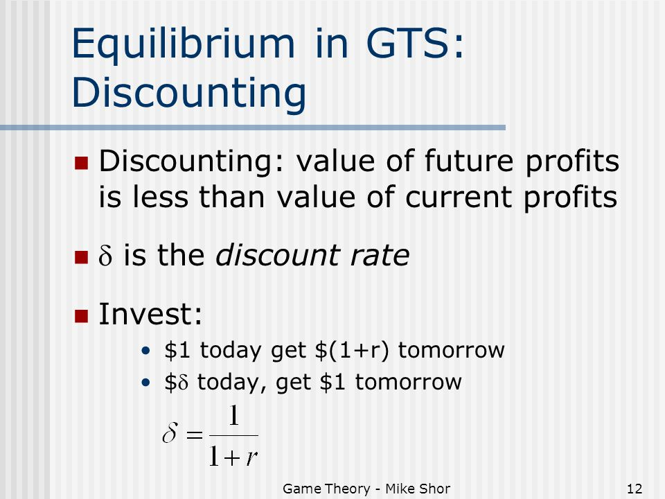 Game Theory - Mike Shor12 Equilibrium in GTS: Discounting Discounting: value of future profits is less than value of current profits  is the discount rate Invest: $1 today get $(1+r) tomorrow $ today, get $1 tomorrow