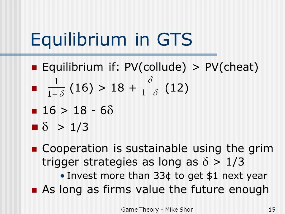 Game Theory - Mike Shor15 Equilibrium in GTS Equilibrium if: PV(collude) > PV(cheat) (16) > 18 + (12) 16 > 18 - 6   > 1/3 Cooperation is sustainable using the grim trigger strategies as long as  > 1/3 Invest more than 33¢ to get $1 next year As long as firms value the future enough