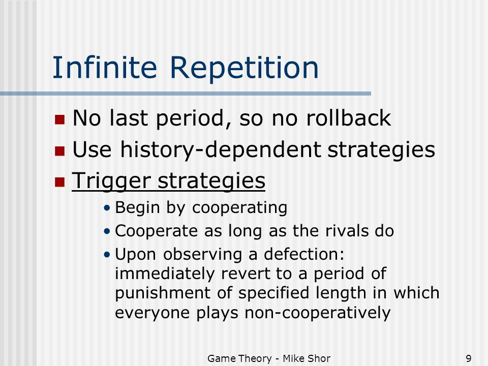Game Theory - Mike Shor9 Infinite Repetition No last period, so no rollback Use history-dependent strategies Trigger strategies Begin by cooperating Cooperate as long as the rivals do Upon observing a defection: immediately revert to a period of punishment of specified length in which everyone plays non-cooperatively