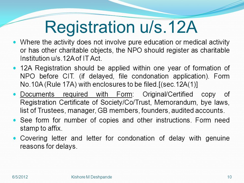 Registration u/s.12A Where the activity does not involve pure education or medical activity or has other charitable objects, the NPO should register as charitable Institution u/s.12A of IT Act.