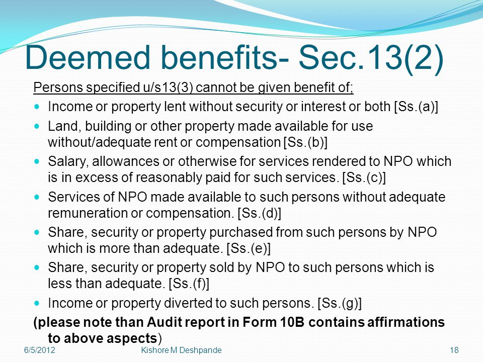 Deemed benefits- Sec.13(2) Persons specified u/s13(3) cannot be given benefit of; Income or property lent without security or interest or both [Ss.(a)] Land, building or other property made available for use without/adequate rent or compensation [Ss.(b)] Salary, allowances or otherwise for services rendered to NPO which is in excess of reasonably paid for such services.