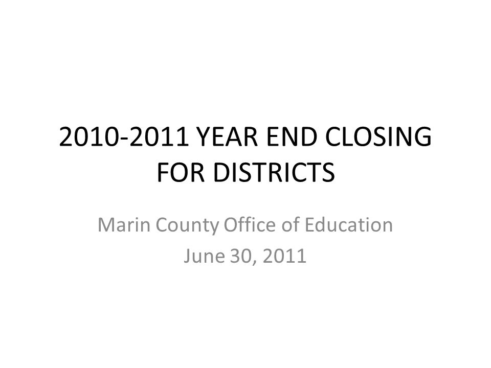 2010-2011 YEAR END CLOSING FOR DISTRICTS Marin County Office of Education June 30, 2011