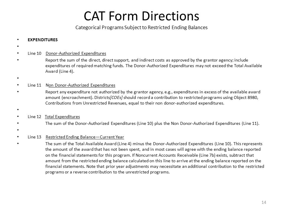 CAT Form Directions Categorical Programs Subject to Restricted Ending Balances EXPENDITURES Line 10 Donor-Authorized Expenditures Report the sum of the direct, direct support, and indirect costs as approved by the grantor agency; include expenditures of required matching funds.