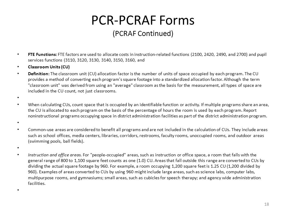 PCR-PCRAF Forms (PCRAF Continued) FTE Functions: FTE factors are used to allocate costs in instruction-related functions (2100, 2420, 2490, and 2700) and pupil services functions (3110, 3120, 3130, 3140, 3150, 3160, and Classroom Units (CU) Definition: The classroom unit (CU) allocation factor is the number of units of space occupied by each program.