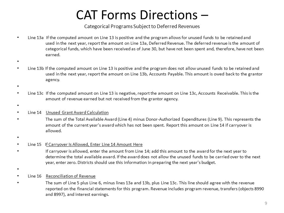 CAT Forms Directions – Categorical Programs Subject to Deferred Revenues Line 13a If the computed amount on Line 13 is positive and the program allows for unused funds to be retained and used in the next year, report the amount on Line 13a, Deferred Revenue.