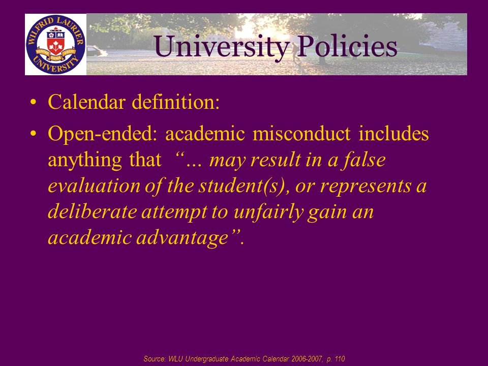 University Policies Calendar definition: Open-ended: academic misconduct includes anything that … may result in a false evaluation of the student(s), or represents a deliberate attempt to unfairly gain an academic advantage .