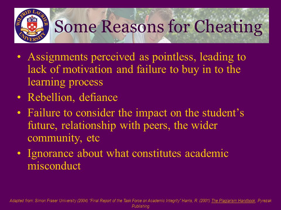Some Reasons for Cheating Assignments perceived as pointless, leading to lack of motivation and failure to buy in to the learning process Rebellion, defiance Failure to consider the impact on the student's future, relationship with peers, the wider community, etc Ignorance about what constitutes academic misconduct Adapted from: Simon Fraser University (2004) Final Report of the Task Force on Academic Integrity Harris, R.