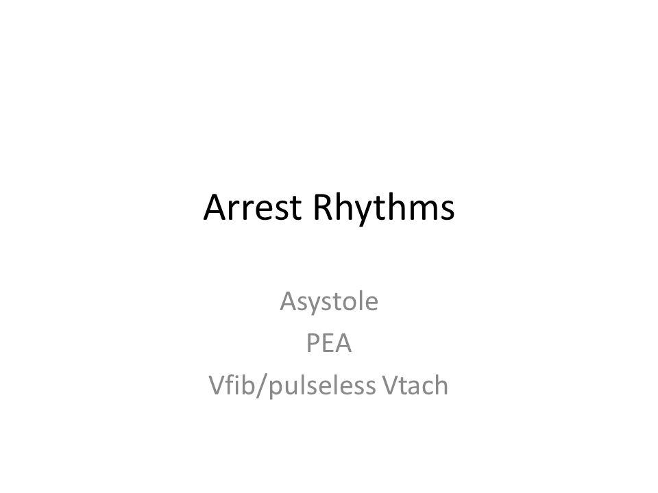 Arrest Rhythms Asystole PEA Vfib/pulseless Vtach