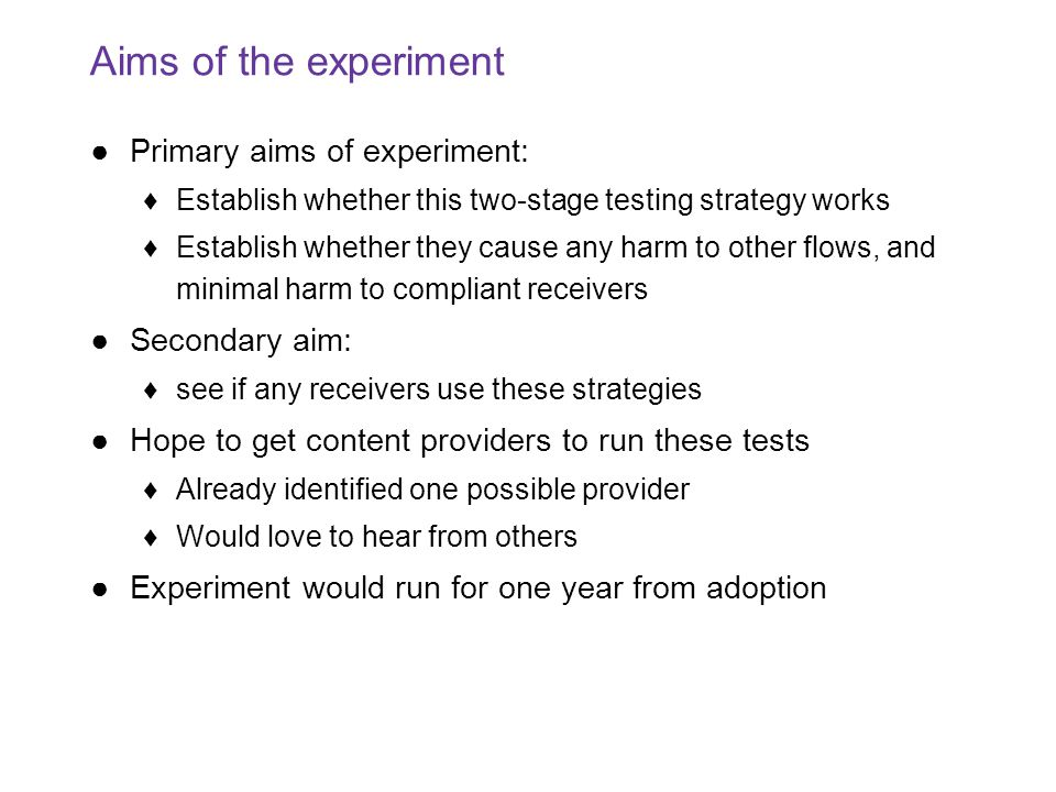Aims of the experiment ●Primary aims of experiment: ♦Establish whether this two-stage testing strategy works ♦Establish whether they cause any harm to other flows, and minimal harm to compliant receivers ●Secondary aim: ♦see if any receivers use these strategies ●Hope to get content providers to run these tests ♦Already identified one possible provider ♦Would love to hear from others ●Experiment would run for one year from adoption