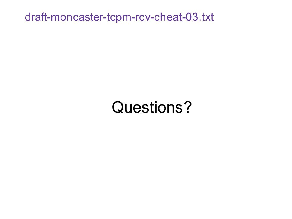 draft-moncaster-tcpm-rcv-cheat-03.txt Questions?