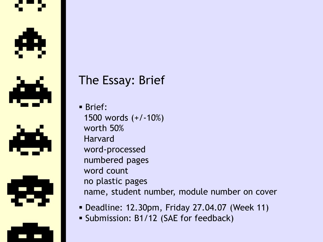 The Essay: Brief  Brief: 1500 words (+/-10%) worth 50% Harvard word-processed numbered pages word count no plastic pages name, student number, module number on cover  Deadline: 12.30pm, Friday 27.04.07 (Week 11)  Submission: B1/12 (SAE for feedback)
